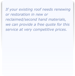 If your existing roof needs renewing or restoration in new or reclaimed/second hand materials, we can provide a free quote for this service at very competitive prices.